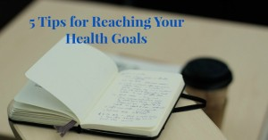 5 Tips for Reaching Your Health Goals and My New Years Resolutions