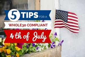 5 Tips for A Whole30 Compliant 4th of July
