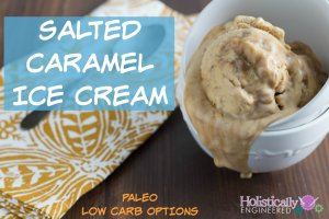 Salted Caramel Ice Cream (Paleo and Low Carb Options)